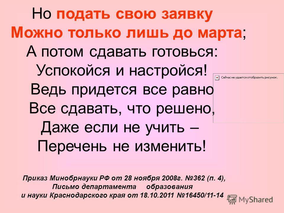Но подать свою заявку Можно только лишь до марта; А потом сдавать готовься: Успокойся и настройся! Ведь придется все равно Все сдавать, что решено, Даже если не учить – Перечень не изменить! Приказ Минобрнауки РФ от 28 ноября 2008г. 362 (п. 4), Письм