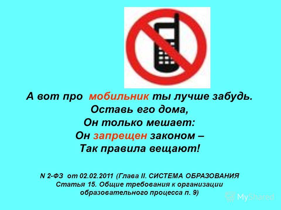 А вот про мобильник ты лучше забудь. Оставь его дома, Он только мешает: Он запрещен законом – Так правила вещают! N 2-ФЗ от 02.02.2011 (Глава II. СИСТЕМА ОБРАЗОВАНИЯ Статья 15. Общие требования к организации образовательного процесса п. 9)