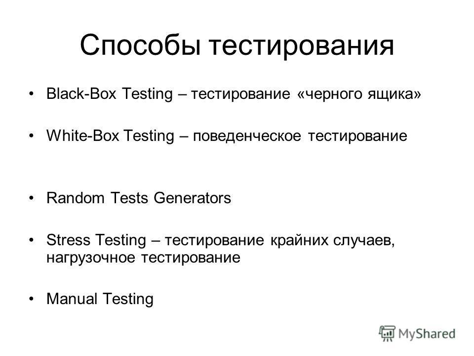 Способы тестирования Black-Box Testing – тестирование «черного ящика» White-Box Testing – поведенческое тестирование Random Tests Generators Stress Testing – тестирование крайних случаев, нагрузочное тестирование Manual Testing
