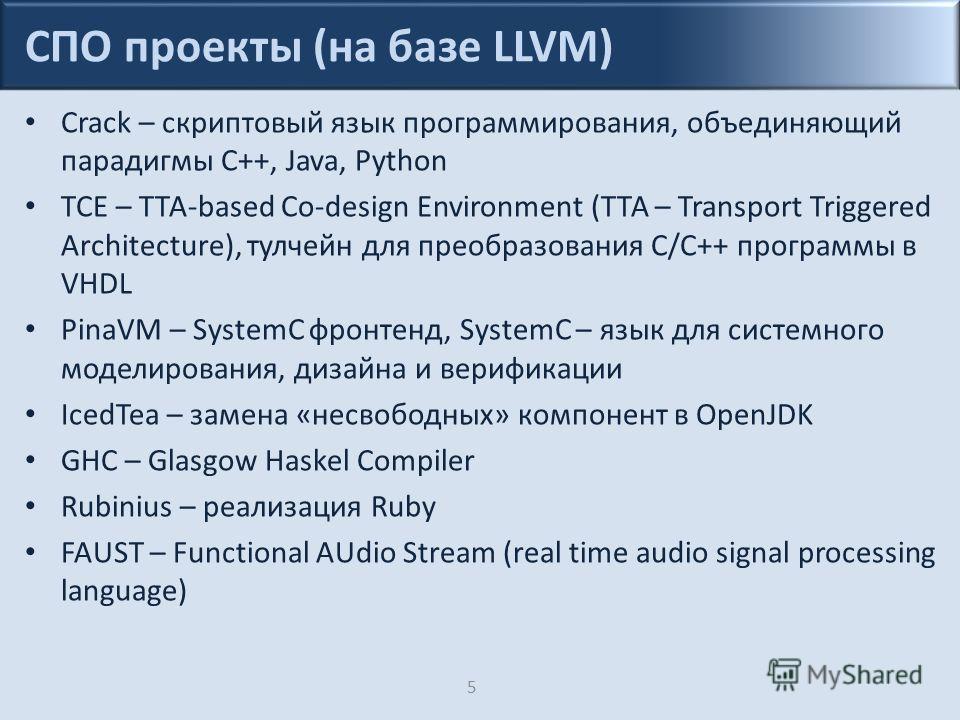 СПО проекты (на базе LLVM) Crack – скриптовый язык программирования, объединяющий парадигмы C++, Java, Python TCE – TTA-based Co-design Environment (TTA – Transport Triggered Architecture), тулчейн для преобразования C/C++ программы в VHDL PinaVM – S