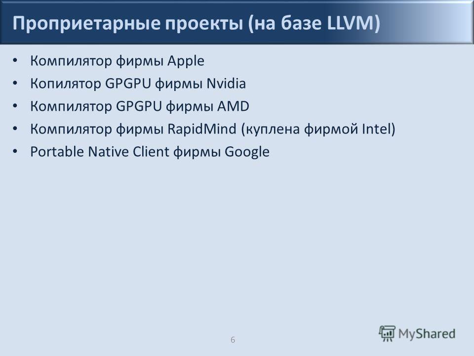 Проприетарные проекты (на базе LLVM) Компилятор фирмы Apple Копилятор GPGPU фирмы Nvidia Компилятор GPGPU фирмы AMD Компилятор фирмы RapidMind (куплена фирмой Intel) Portable Native Client фирмы Google 6