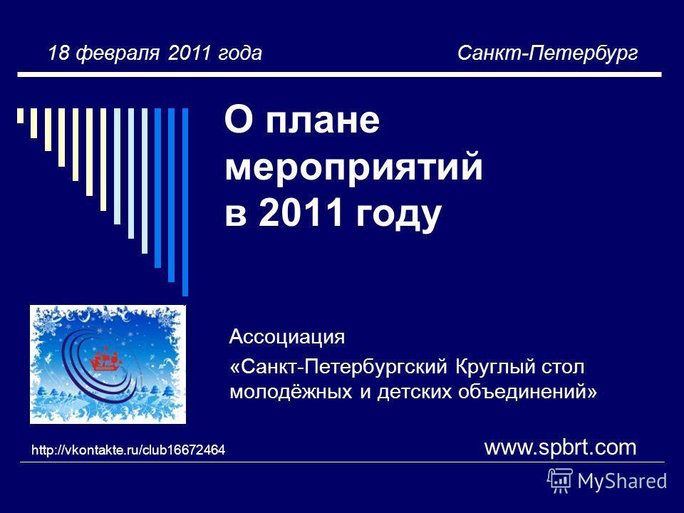 О плане мероприятий в 2011 году Ассоциация «Санкт-Петербургский Круглый стол молодёжных и детских объединений» www.spbrt.com http://vkontakte.ru/club16672464 18 февраля 2011 года Санкт-Петербург