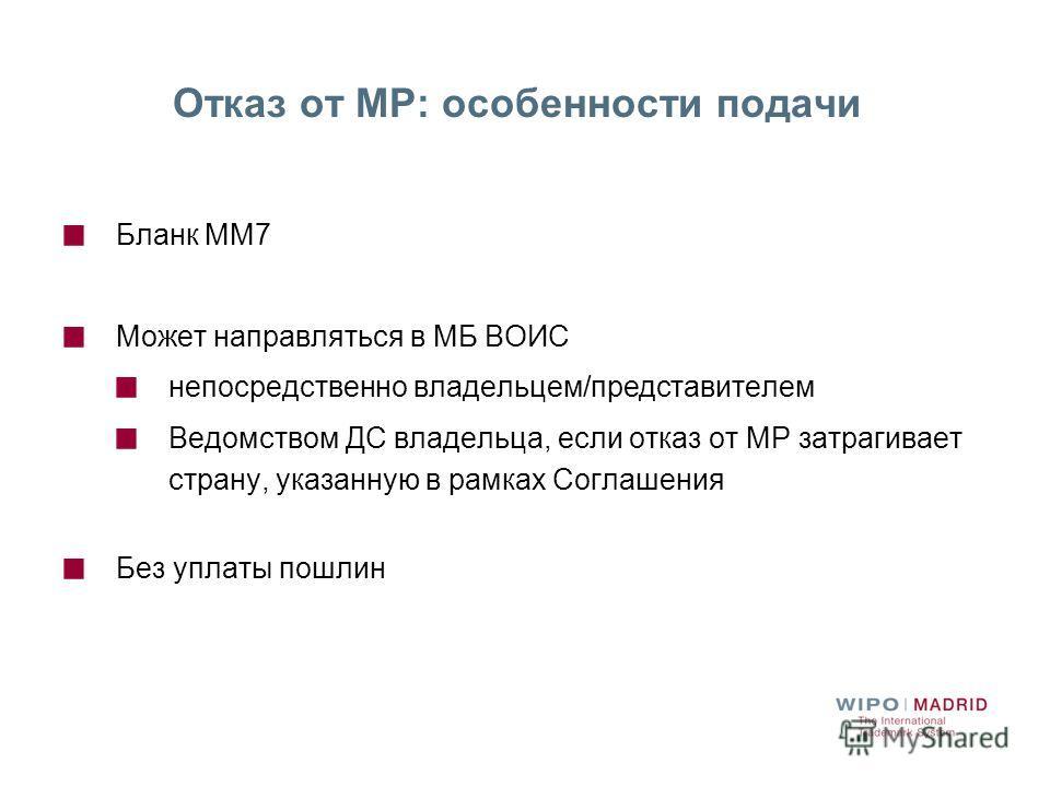 Отказ от МР: особенности подачи Бланк ММ7 Может направляться в МБ ВОИС непосредственно владельцем/представителем Ведомством ДС владельца, если отказ от МР затрагивает страну, указанную в рамках Соглашения Без уплаты пошлин