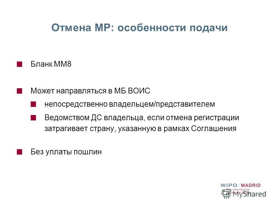 Отмена МР: особенности подачи Бланк ММ8 Может направляться в МБ ВОИС непосредственно владельцем/представителем Ведомством ДС владельца, если отмена регистрации затрагивает страну, указанную в рамках Соглашения Без уплаты пошлин
