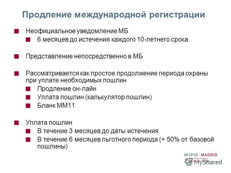 Продление международной регистрации Неофициальное уведомление МБ 6 месяцев до истечения каждого 10-летнего срока Представление непосредственно в МБ Рассматривается как простое продолжение периода охраны при уплате необходимых пошлин Продление он-лайн