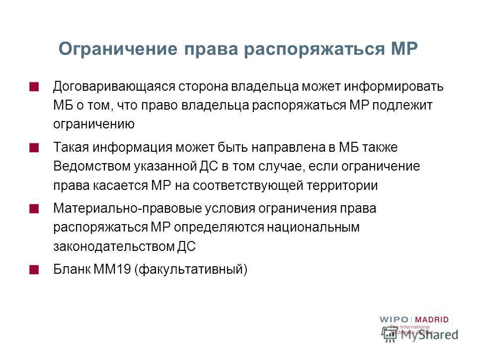 Ограничение права распоряжаться МР Договаривающаяся сторона владельца может информировать МБ о том, что право владельца распоряжаться МР подлежит ограничению Такая информация может быть направлена в МБ также Ведомством указанной ДС в том случае, если