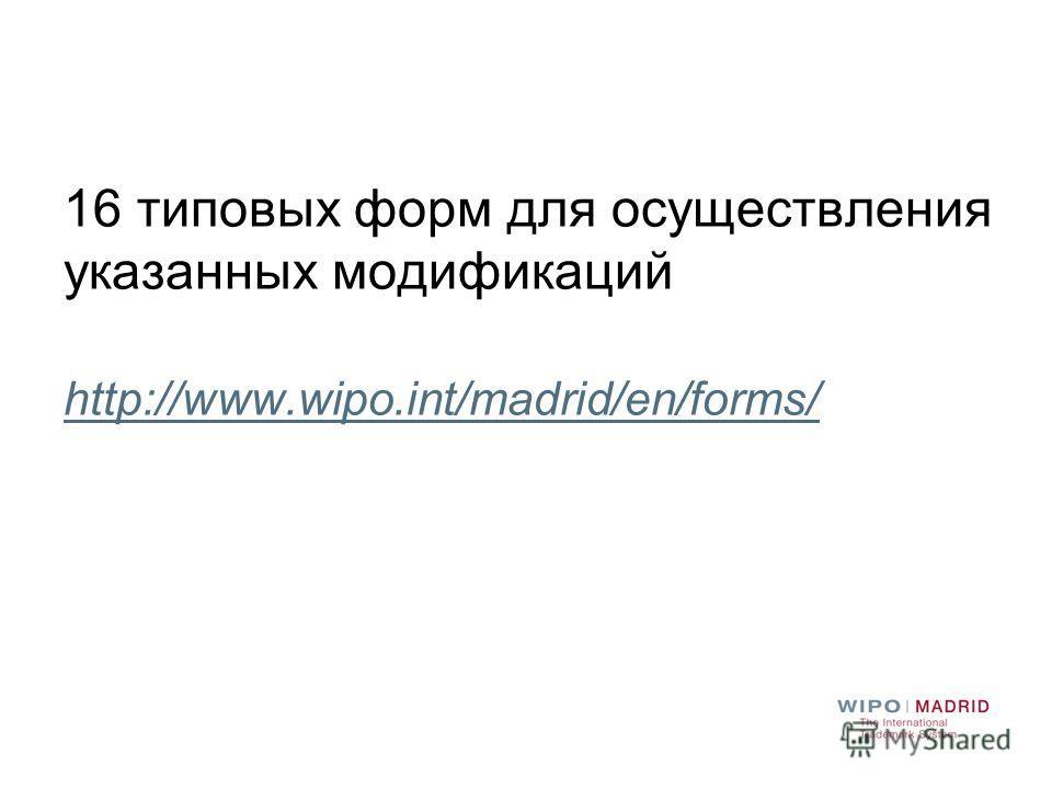 16 типовых форм для осуществления указанных модификаций http://www.wipo.int/madrid/en/forms/ http://www.wipo.int/madrid/en/forms/