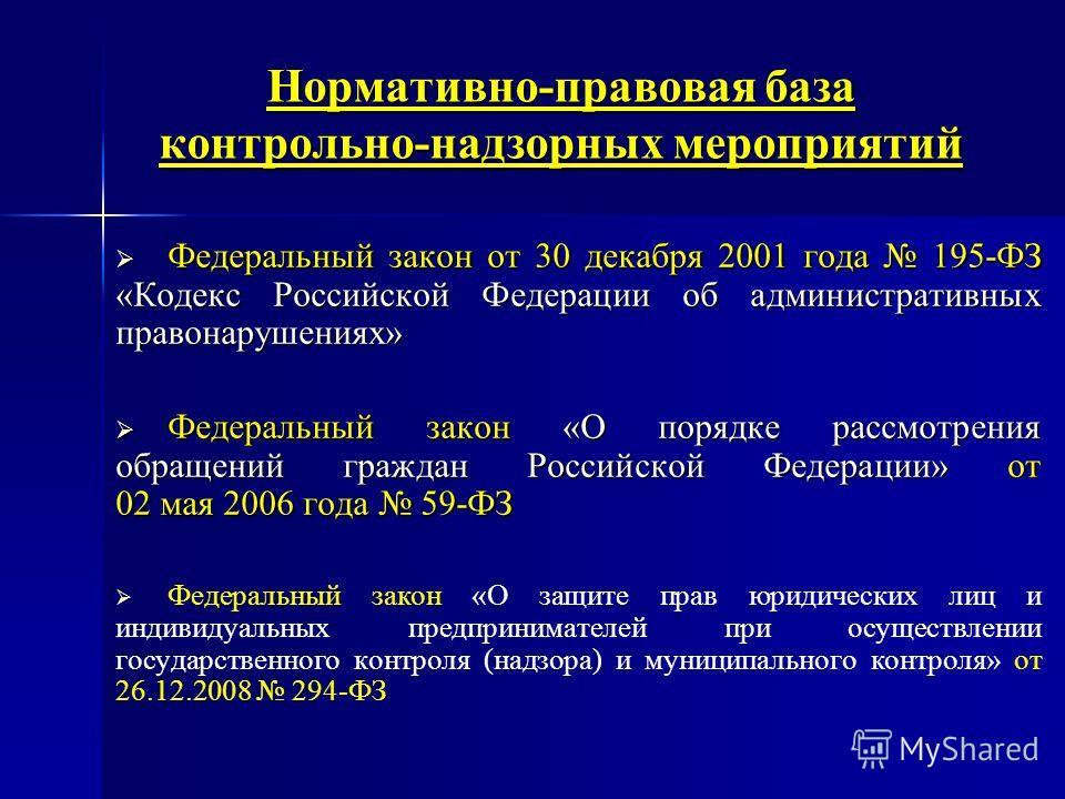 Нормативно-правовая база контрольно-надзорных мероприятий Федеральный закон от 30 декабря 2001 года 195-ФЗ «Кодекс Российской Федерации об административных правонарушениях» Федеральный закон от 30 декабря 2001 года 195-ФЗ «Кодекс Российской Федерации