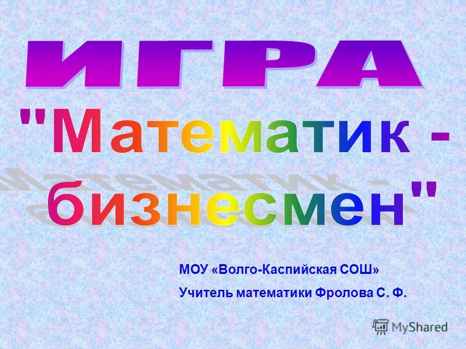 МОУ «Волго-Каспийская СОШ» Учитель математики Фролова С. Ф.