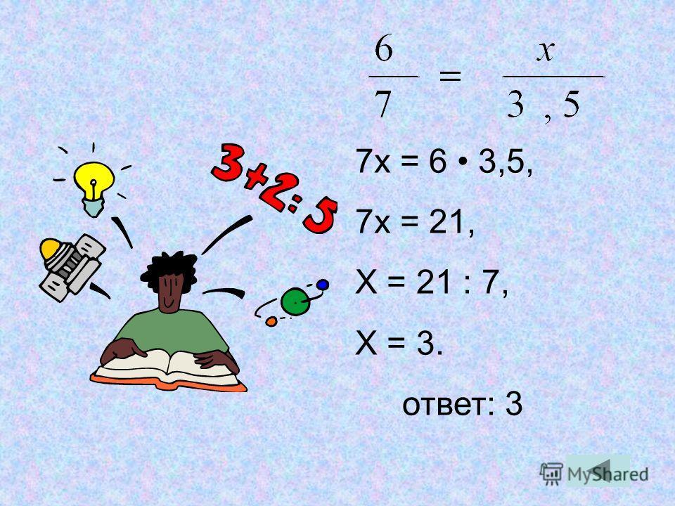 7х = 6 3,5, 7х = 21, Х = 21 : 7, Х = 3. ответ: 3