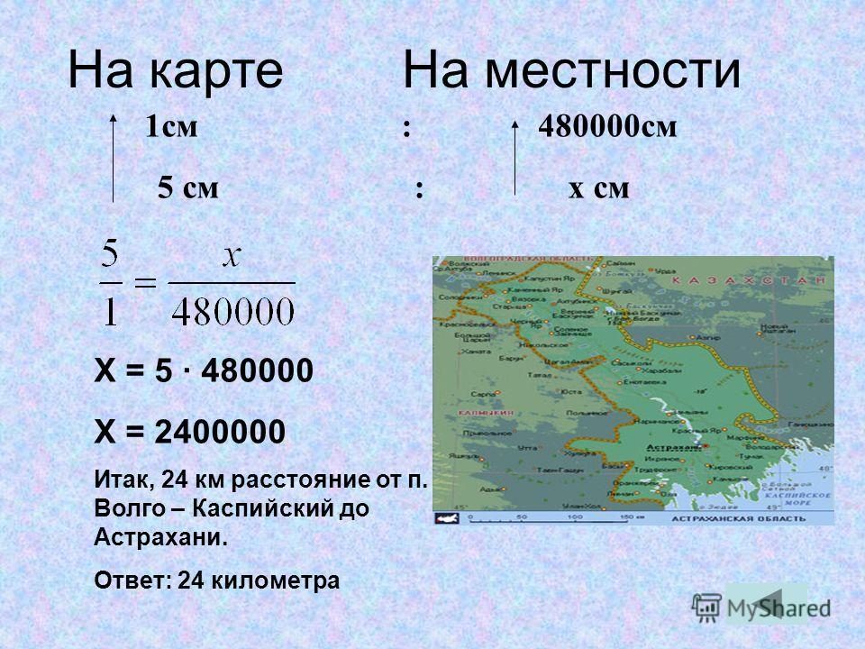 На карте На местности 1см : 480000см 5 см : x см Х = 5 · 480000 Х = 2400000 Итак, 24 км расстояние от п. Волго – Каспийский до Астрахани. Ответ: 24 километра