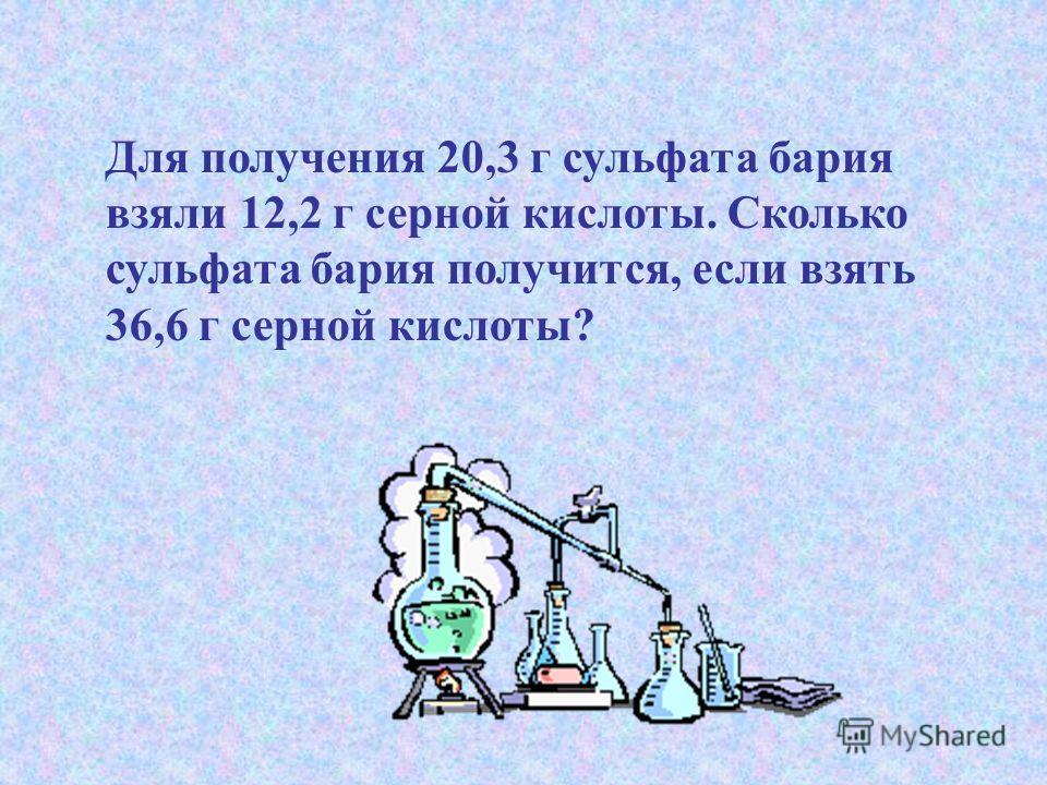 Для получения 20,3 г сульфата бария взяли 12,2 г серной кислоты. Сколько сульфата бария получится, если взять 36,6 г серной кислоты?