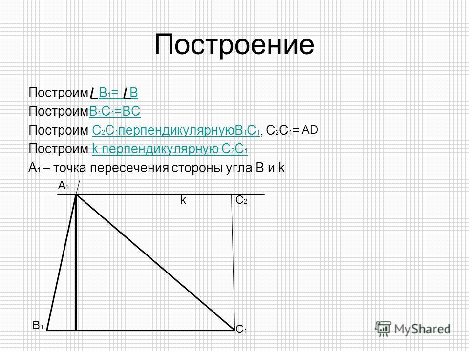 Построение Построим В 1 = ВВ 1 = В ПостроимВ 1 С 1 =ВСВ 1 С 1 =ВС Построим С 2 С 1 перпендикулярнуюВ 1 С 1, С 2 С 1 =С 2 С 1 перпендикулярнуюВ 1 С 1 Построим k перпендикулярную С 2 С 1k перпендикулярную С 2 С 1 А 1 – точка пересечения стороны угла В