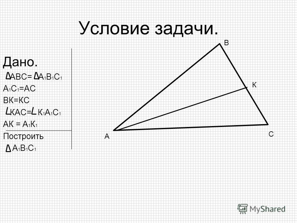 Условие задачи. Дано. АВС= А 1 В 1 С 1 А 1 С 1 =АС ВК=КС КАС= К 1 А 1 С 1 АК = А 1 К 1 Построить А 1 В 1 С 1 А В С К