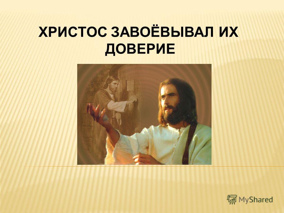 ХРИСТОС ЗАВОЁВЫВАЛ ИХ ДОВЕРИЕ