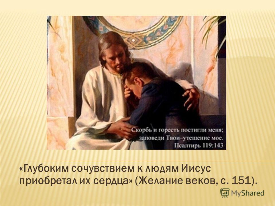 «Глубоким сочувствием к людям Иисус приобретал их сердца» (Желание веков, с. 151).