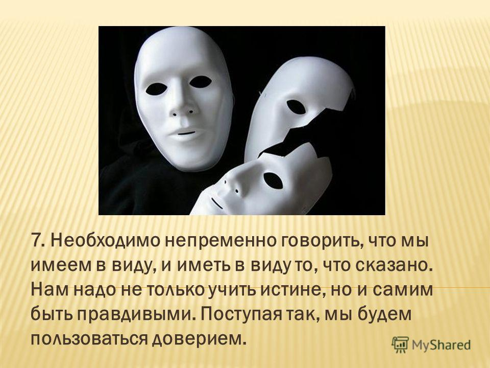 7. Необходимо непременно говорить, что мы имеем в виду, и иметь в виду то, что сказано. Нам надо не только учить истине, но и самим быть правдивыми. Поступая так, мы будем пользоваться доверием.