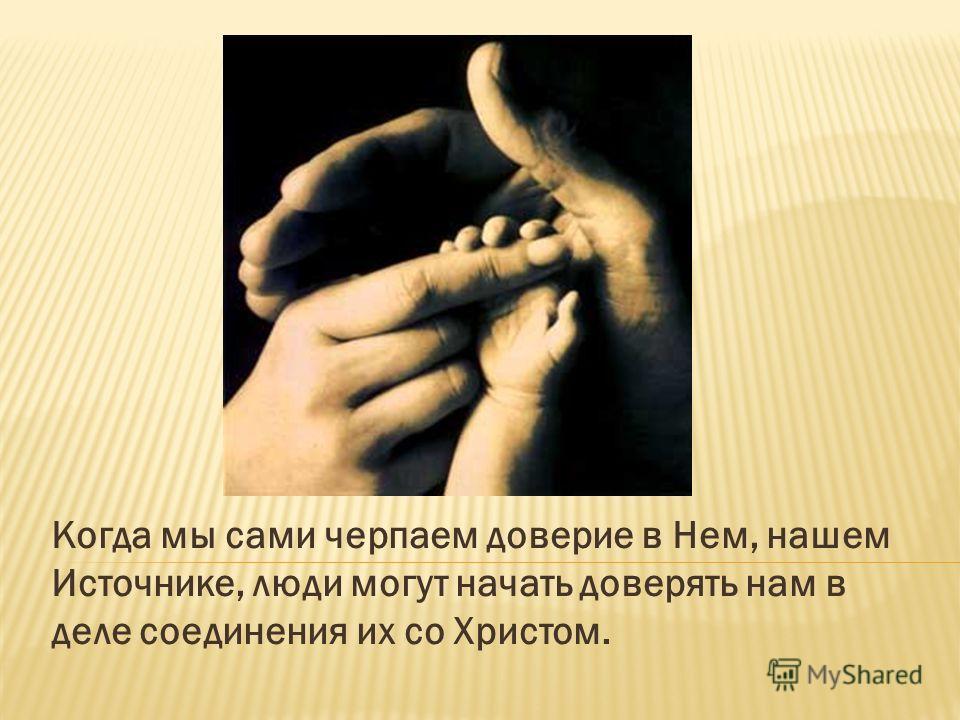 Когда мы сами черпаем доверие в Нем, нашем Источнике, люди могут начать доверять нам в деле соединения их со Христом.