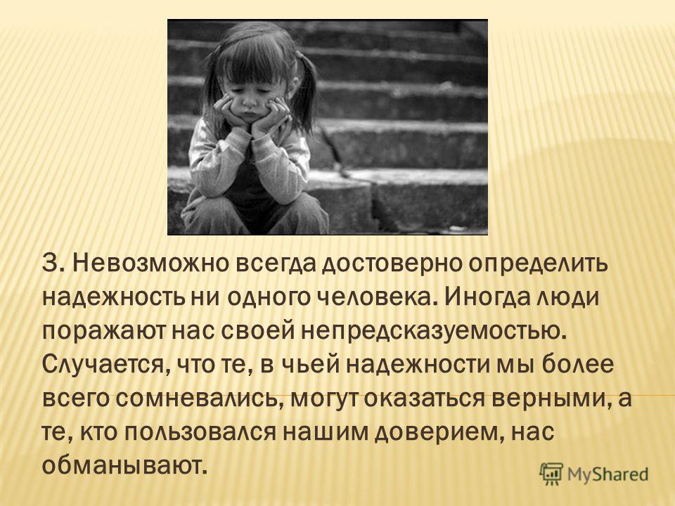 3. Невозможно всегда достоверно определить надежность ни одного человека. Иногда люди поражают нас своей непредсказуемостью. Случается, что те, в чьей надежности мы более всего сомневались, могут оказаться верными, а те, кто пользовался нашим доверие