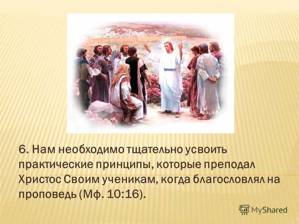 6. Нам необходимо тщательно усвоить практические принципы, которые преподал Христос Своим ученикам, когда благословлял на проповедь (Мф. 10:16).
