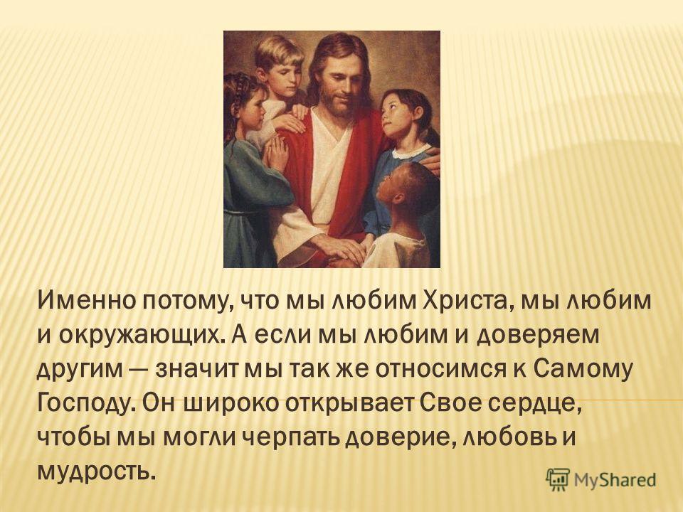 Именно потому, что мы любим Христа, мы любим и окружающих. А если мы любим и доверяем другим значит мы так же относимся к Самому Господу. Он широко открывает Свое сердце, чтобы мы могли черпать доверие, любовь и мудрость.