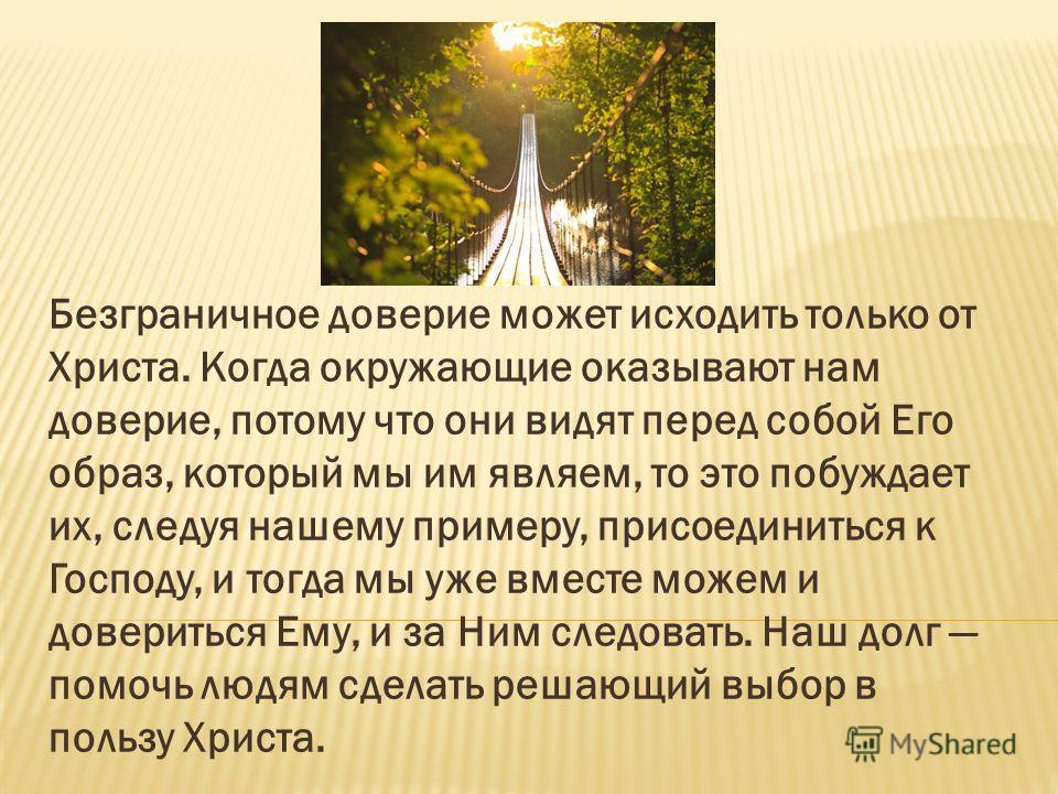 Безграничное доверие может исходить только от Христа. Когда окружающие оказывают нам доверие, потому что они видят перед собой Его образ, который мы им являем, то это побуждает их, следуя нашему примеру, присоединиться к Господу, и тогда мы уже вмест