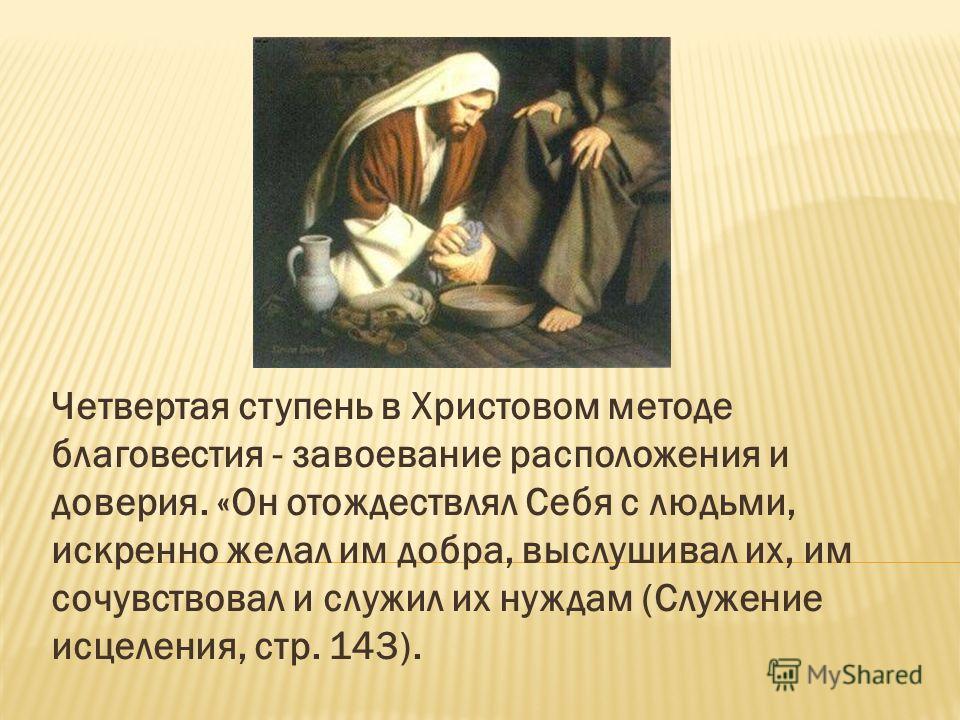 Четвертая ступень в Христовом методе благовестия - завоевание расположения и доверия. «Он отождествлял Себя с людьми, искренно желал им добра, выслушивал их, им сочувствовал и служил их нуждам (Служение исцеления, стр. 143).