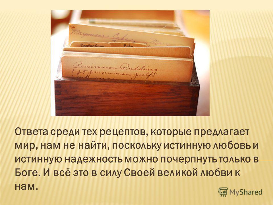 Ответа среди тех рецептов, которые предлагает мир, нам не найти, поскольку истинную любовь и истинную надежность можно почерпнуть только в Боге. И всё это в силу Своей великой любви к нам.
