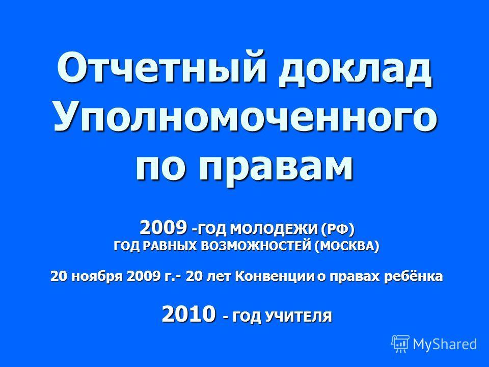 Отчетный доклад Уполномоченного по правам 2009 -ГОД МОЛОДЕЖИ (РФ) ГОД РАВНЫХ ВОЗМОЖНОСТЕЙ (МОСКВА) 20 ноября 2009 г.- 20 лет Конвенции о правах ребёнка 2010 - ГОД УЧИТЕЛЯ