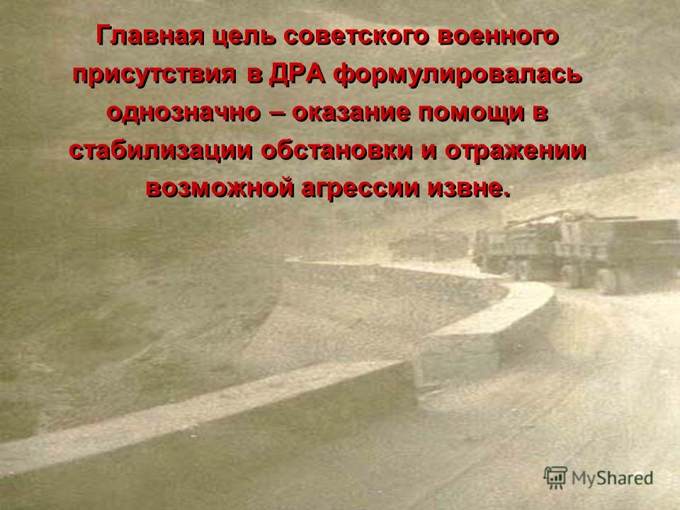 Главная цель советского военного присутствия в ДРА формулировалась однозначно – оказание помощи в стабилизации обстановки и отражении возможной агрессии извне. Главная цель советского военного присутствия в ДРА формулировалась однозначно – оказание п