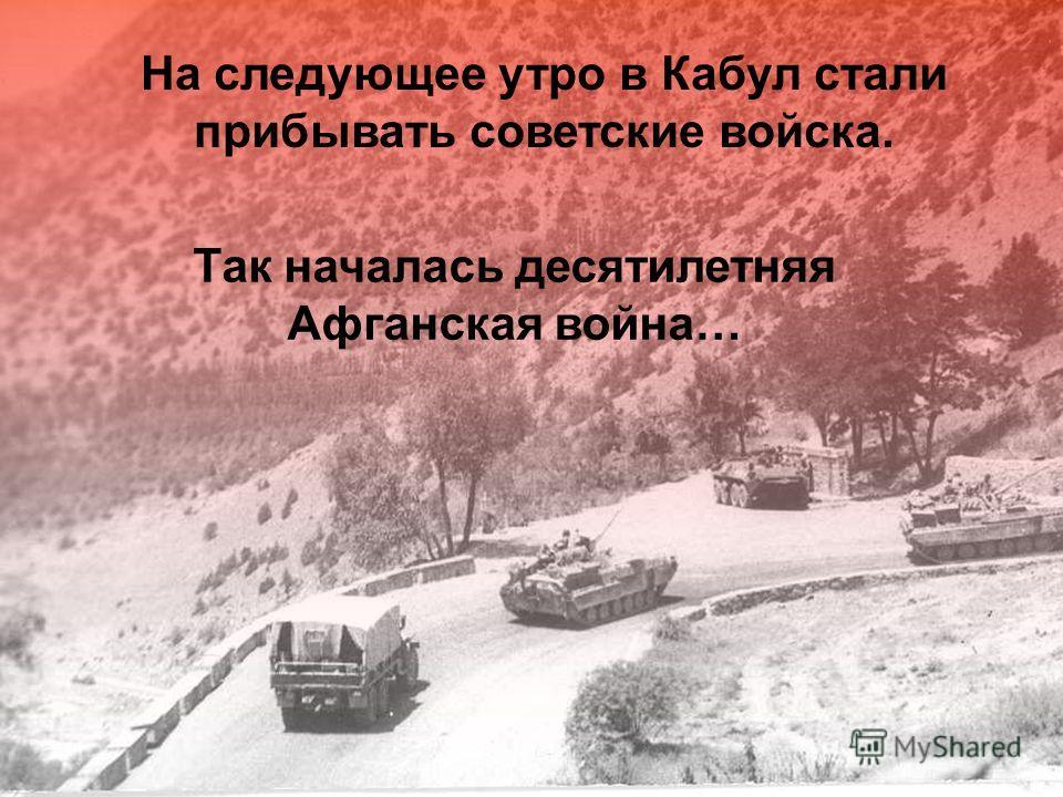 Так началась десятилетняя Афганская война… На следующее утро в Кабул стали прибывать советские войска.