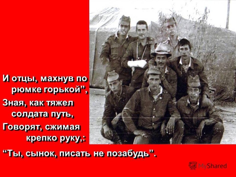 И отцы, махнув по рюмке горькой, Зная, как тяжел солдата путь, Говорят, сжимая крепко руку,: И отцы, махнув по рюмке горькой, Зная, как тяжел солдата путь, Говорят, сжимая крепко руку,: Ты, сынок, писать не позабудь.
