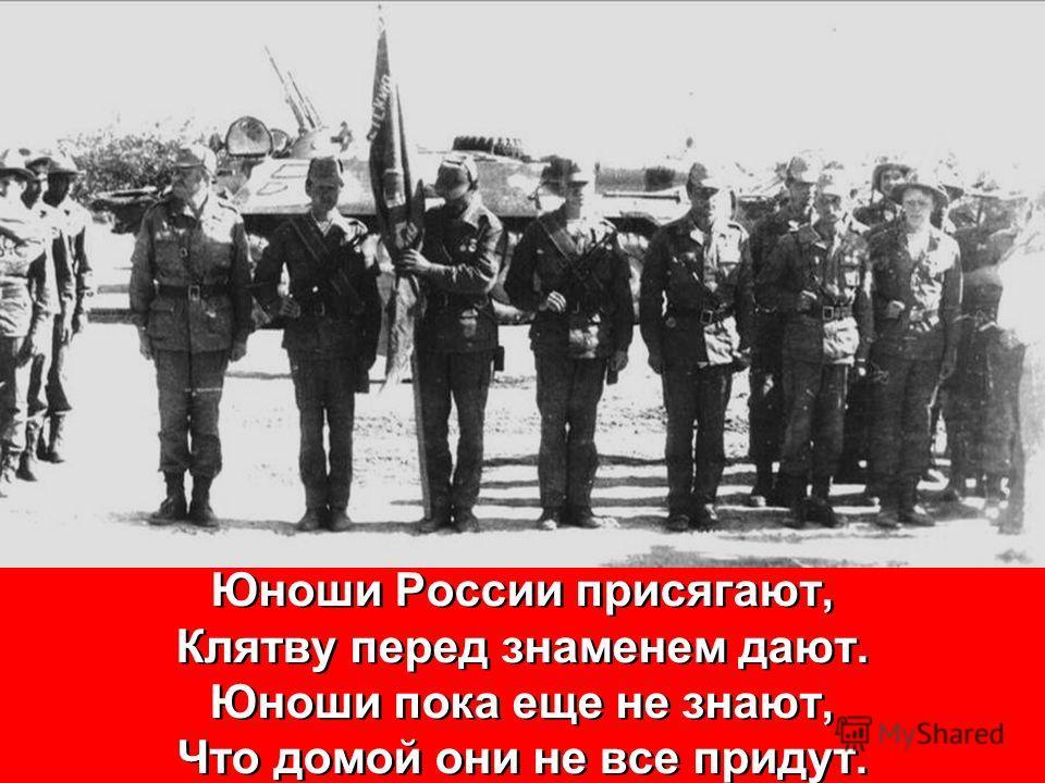 Юноши России присягают, Клятву перед знаменем дают. Юноши пока еще не знают, Что домой они не все придут. Юноши России присягают, Клятву перед знаменем дают. Юноши пока еще не знают, Что домой они не все придут.