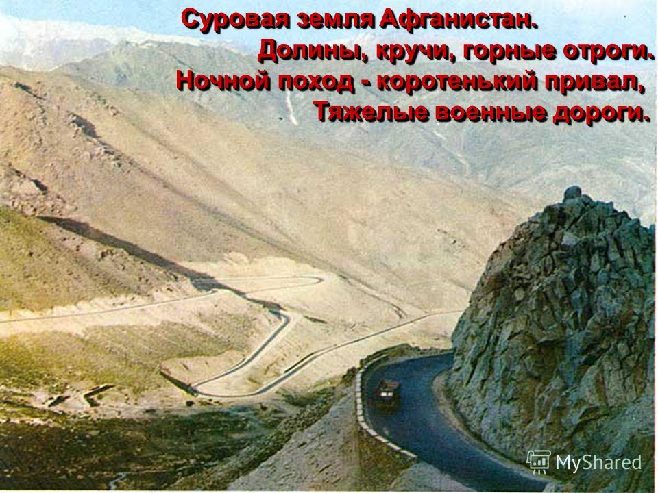 Суровая земля Афганистан. Долины, кручи, горные отроги. Ночной поход - коротенький привал, Тяжелые военные дороги.