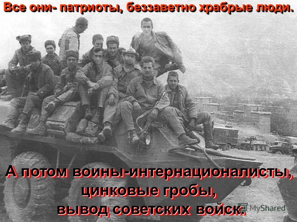 Все они- патриоты, беззаветно храбрые люди. А потом воины-интернационалисты, цинковые гробы, вывод советских войск.