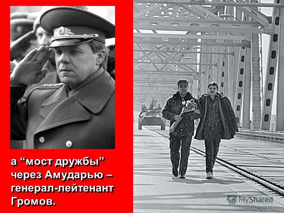 а мост дружбы через Амударью – генерал-лейтенант Громов.