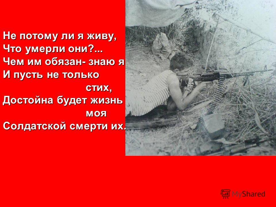 Не потому ли я живу, Что умерли они?... Чем им обязан- знаю я И пусть не только стих, Достойна будет жизнь моя Солдатской смерти их.