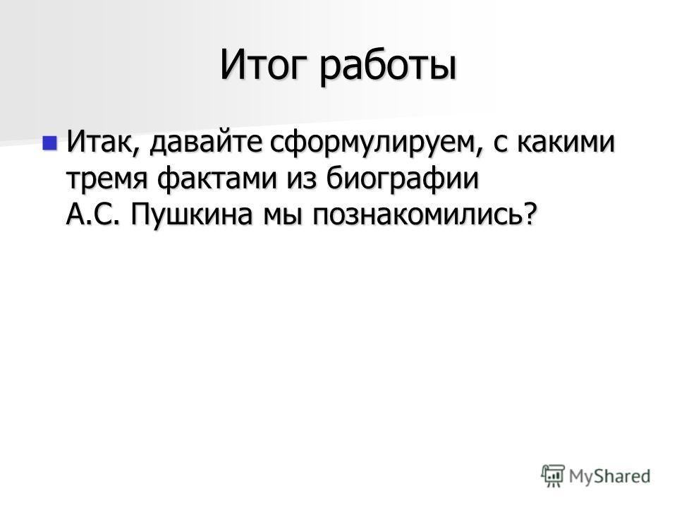Итог работы Итак, давайте сформулируем, с какими тремя фактами из биографии А.С. Пушкина мы познакомились? Итак, давайте сформулируем, с какими тремя фактами из биографии А.С. Пушкина мы познакомились?