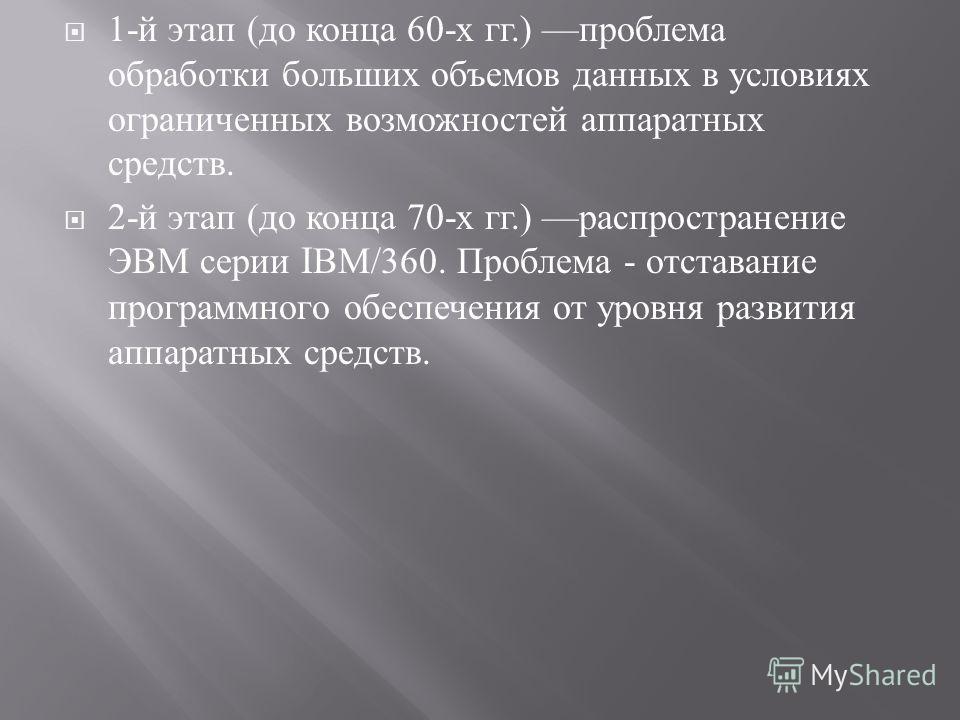 1- й этап ( до конца 60- х гг.) проблема обработки больших объемов данных в условиях ограниченных возможностей аппаратных средств. 2- й этап ( до конца 70- х гг.) распространение ЭВМ серии I ВМ /360. Проблема - отставание программного обеспечения от