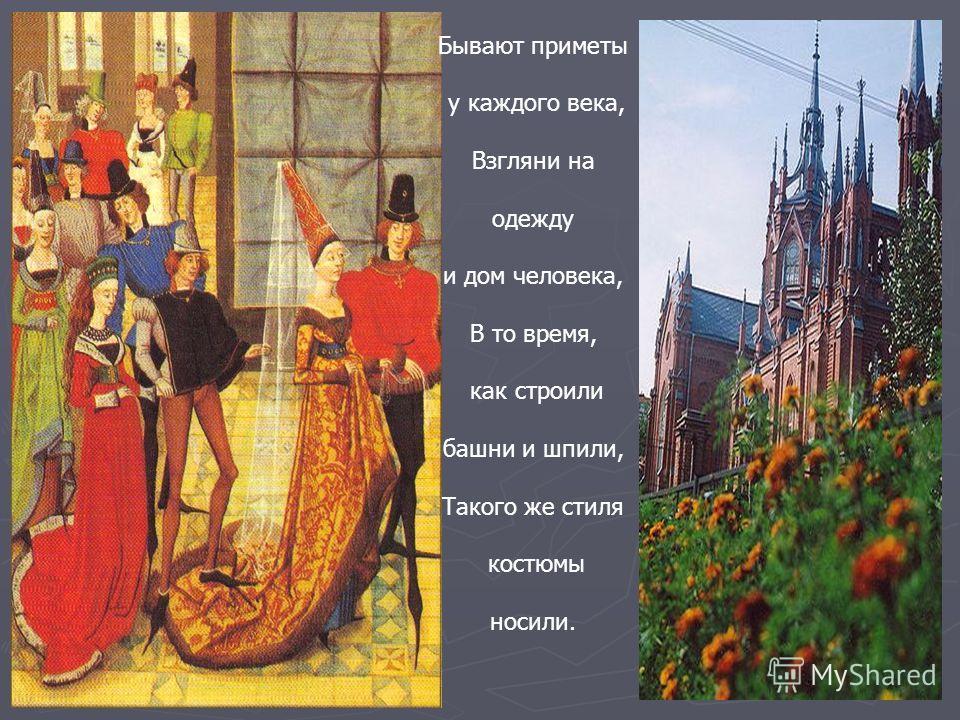 Бывают приметы у каждого века, Взгляни на одежду и дом человека, В то время, как строили башни и шпили, Такого же стиля костюмы носили.