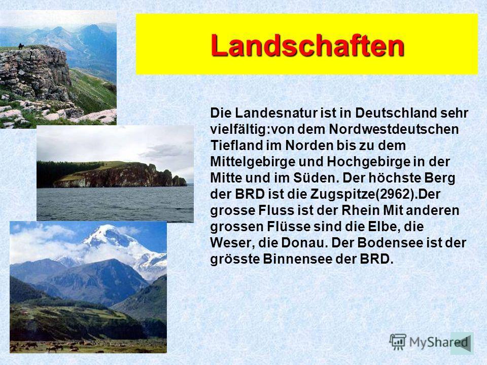 Landschaften Die Landesnatur ist in Deutschland sehr vielfältig:von dem Nordwestdeutschen Tiefland im Norden bis zu dem Mittelgebirge und Hochgebirge in der Mitte und im Süden. Der höchste Berg der BRD ist die Zugspitze(2962).Der grosse Fluss ist der