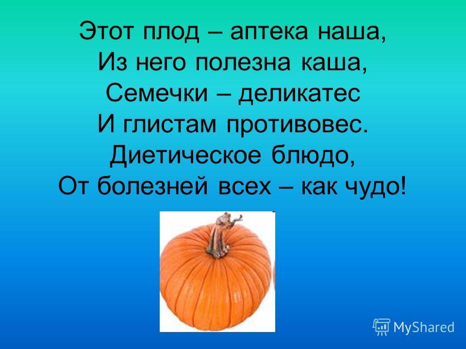 Этот плод – аптека наша, Из него полезна каша, Семечки – деликатес И глистам противовес. Диетическое блюдо, От болезней всех – как чудо!