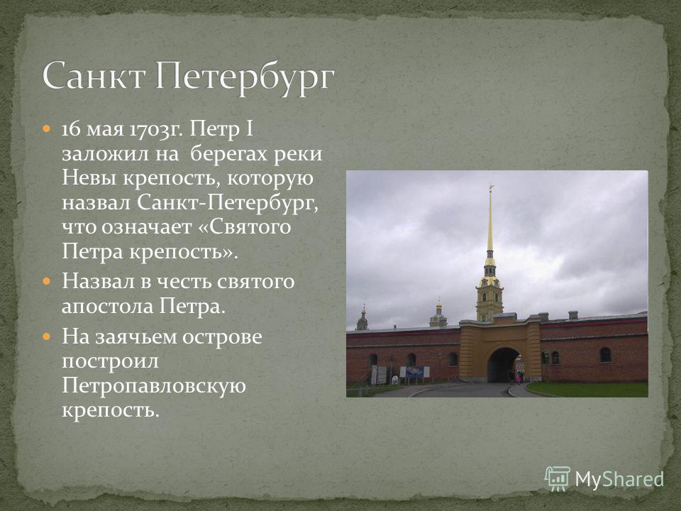 16 мая 1703г. Петр I заложил на берегах реки Невы крепость, которую назвал Санкт-Петербург, что означает «Святого Петра крепость». Назвал в честь святого апостола Петра. На заячьем острове построил Петропавловскую крепость.