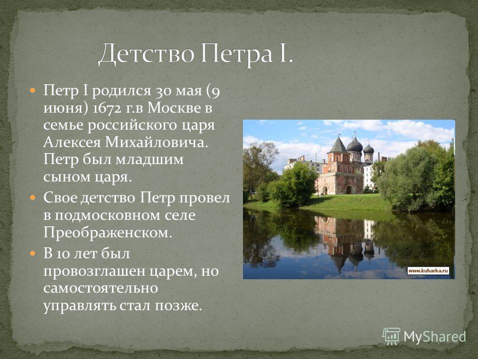 Петр I родился 30 мая (9 июня) 1672 г.в Москве в семье российского царя Алексея Михайловича. Петр был младшим сыном царя. Свое детство Петр провел в подмосковном селе Преображенском. В 10 лет был провозглашен царем, но самостоятельно управлять стал п