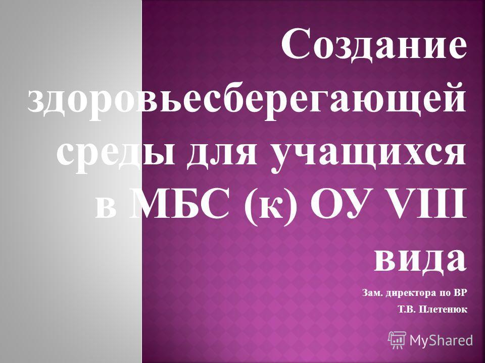 Создание здоровьесберегающей среды для учащихся в МБС (к) ОУ VIII вида Зам. директора по ВР Т.В. Плетенюк