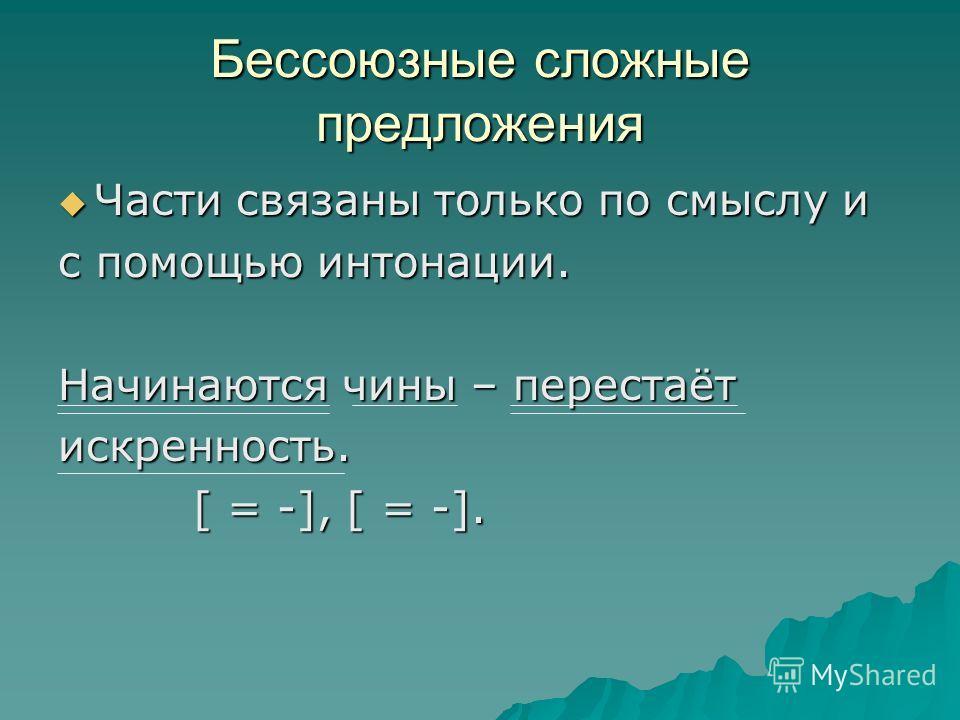 Бессоюзные сложные предложения Части связаны только по смыслу и Части связаны только по смыслу и с помощью интонации. Начинаются чины – перестаёт искренность. [ = -], [ = -]. [ = -], [ = -].