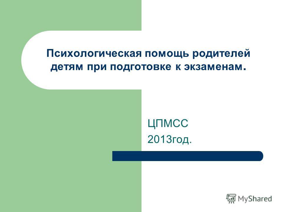 Психологическая помощь родителей детям при подготовке к экзаменам. ЦПМСС 2013год.