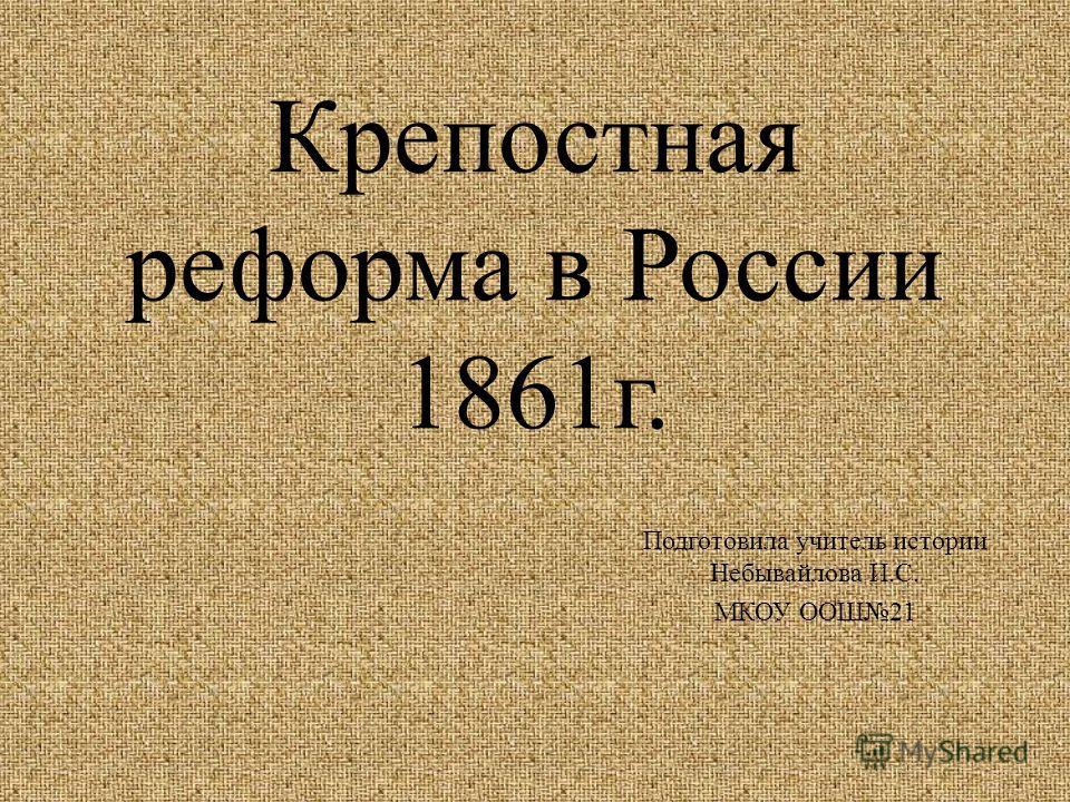 Крепостная реформа в России 1861г. Подготовила учитель истории Небывайлова И.С. МКОУ ООШ21