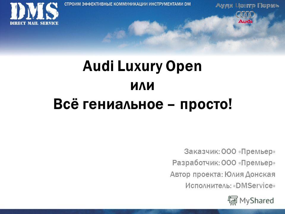 Audi Luxury Open или Всё гениальное – просто! Заказчик: ООО «Премьер» Разработчик: ООО «Премьер» Автор проекта: Юлия Донская Исполнитель: «DMService»