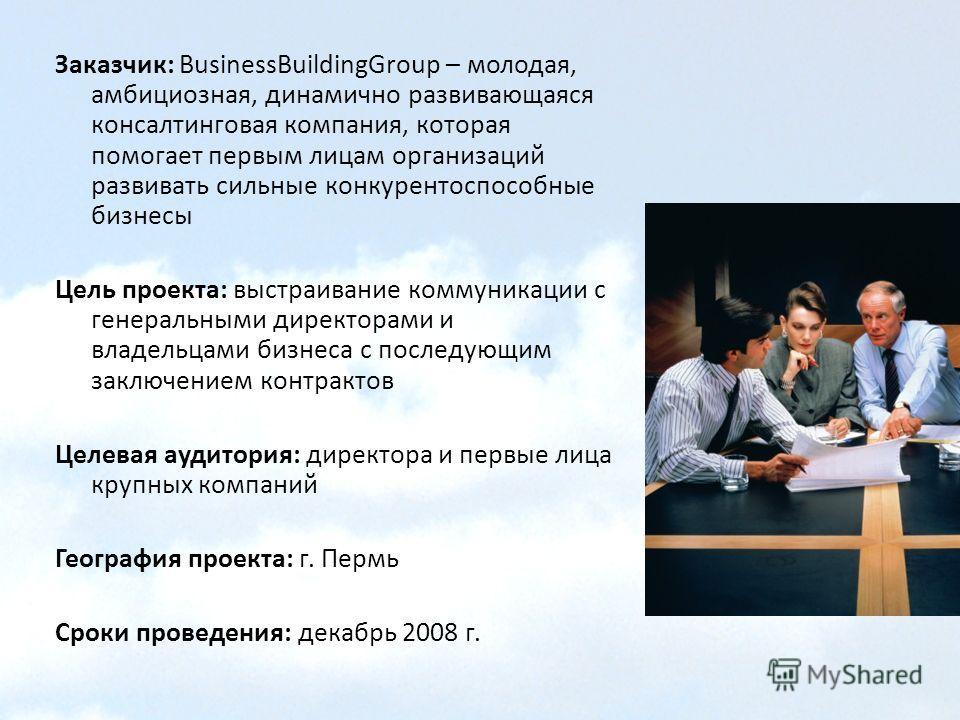 Заказчик: BusinessBuildingGroup – молодая, амбициозная, динамично развивающаяся консалтинговая компания, которая помогает первым лицам организаций развивать сильные конкурентоспособные бизнесы Цель проекта: выстраивание коммуникации с генеральными ди